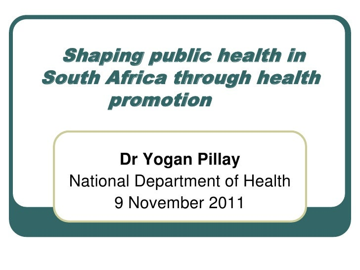 Shaping public health inSouth Africa through health      promotion         Dr Yogan Pillay  National Department of Health ...
