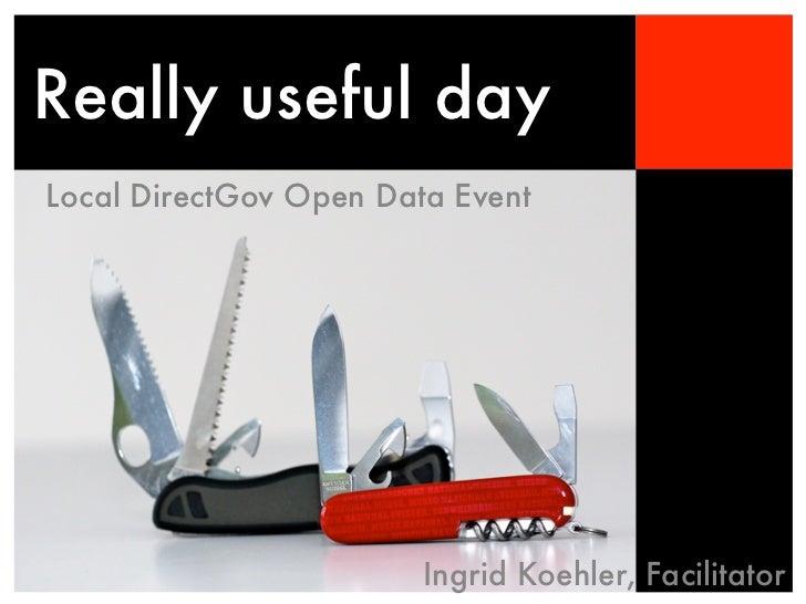 Really useful dayLocal DirectGov Open Data Event                        Ingrid Koehler, Facilitator