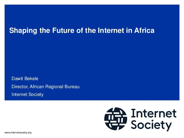 www.internetsociety.org Shaping the Future of the Internet in Africa Dawit Bekele Director, African Regional Bureau Intern...