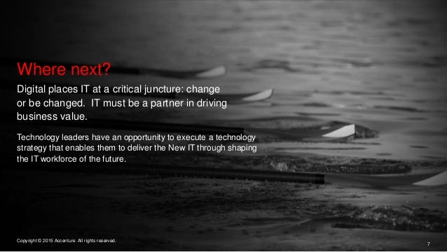 7 Copyright © 2015 Accenture All rights reserved. Where next? Digital places IT at a critical juncture: change or be chang...