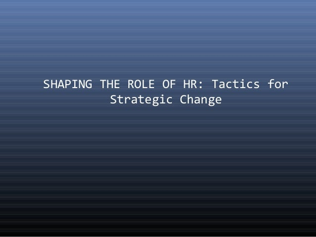 SHAPING THE ROLE OF HR: Tactics for  Strategic Change