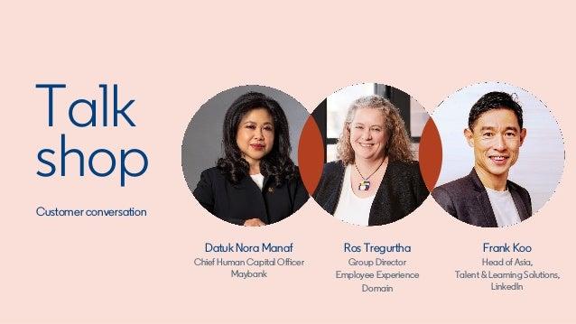 Talk shop Customer conversation Frank Koo Head of Asia, Talent & Learning Solutions, LinkedIn Datuk Nora Manaf Chief Human...
