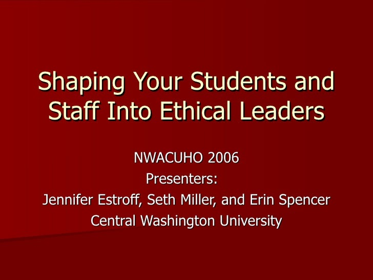 Shaping Your Students and Staff Into Ethical Leaders NWACUHO 2006 Presenters:  Jennifer Estroff, Seth Miller, and Erin Spe...