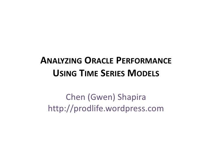 Analyzing Oracle Performance Using Time Series Models <br />Chen (Gwen) Shapirahttp://prodlife.wordpress.com<br />
