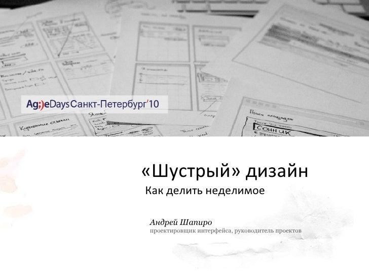 « Шустрый »  дизайн   Как делить неделимое Андрей Шапиро проектировщик интерфейса, руководитель проектов