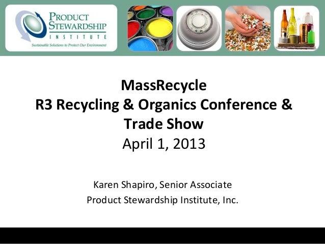 MassRecycleR3 Recycling & Organics Conference &Trade ShowApril 1, 2013Karen Shapiro, Senior AssociateProduct Stewardship I...