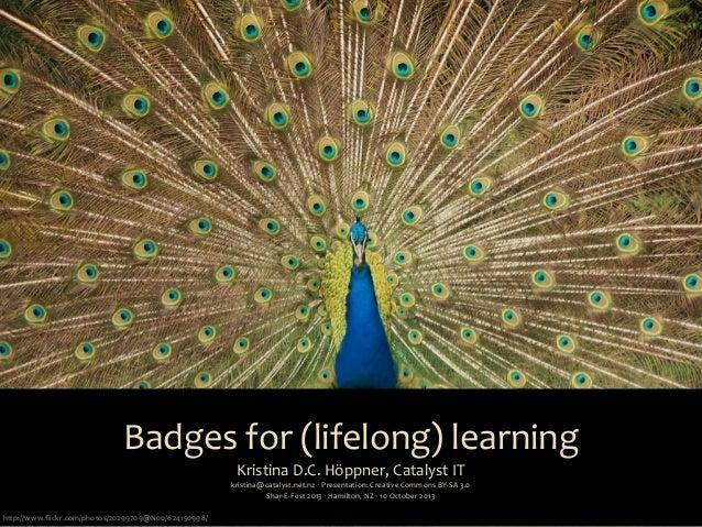 Badges  for  (lifelong)  learning Kristina  D.C.  Höppner,  Catalyst  IT kristina@catalyst.net.nz  ‧  Pr...