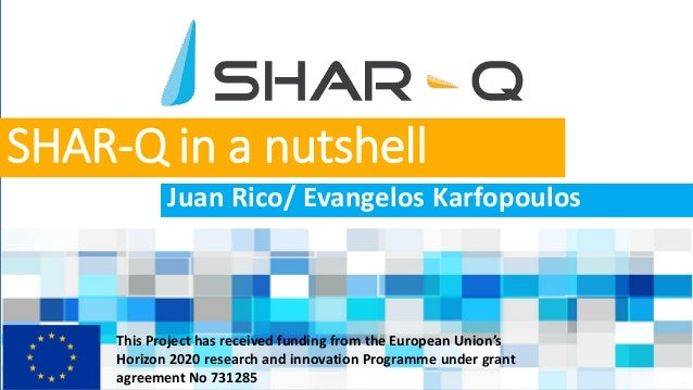 SHAR-Q in a nutshell Juan Rico/ Evangelos Karfopoulos This Project has received funding from the European Union's Horizon ...
