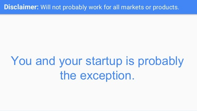 Disclaimer: Will not probably work for all markets or products. You and your startup is probably the exception.