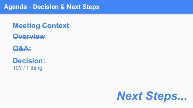 Agenda - Decision & Next Steps Meeting Context Overview Q&A: Decision: 10? / 1 thing Next Steps...