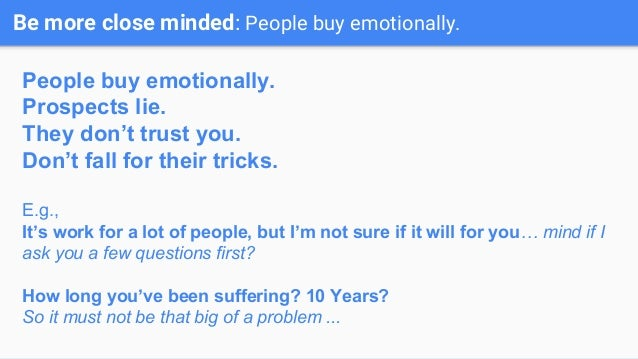 Be more close minded: People buy emotionally. People buy emotionally. Prospects lie. They don't trust you. Don't fall for ...