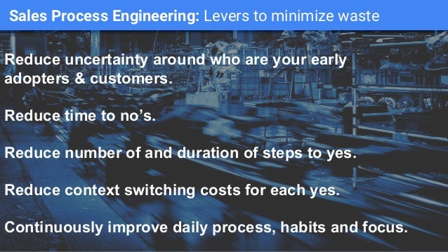 Sales Process Engineering: Levers to minimize waste Reduce uncertainty around who are your early adopters & customers. Red...