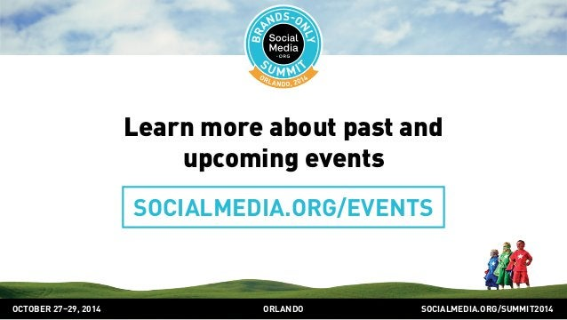 Learn more about past and  upcoming events  SOCIALMEDIA.ORG/EVENTS  OCTOBER 2729, 2014 ORLANDO SOCIALMEDIA.ORG/SUMMIT2014