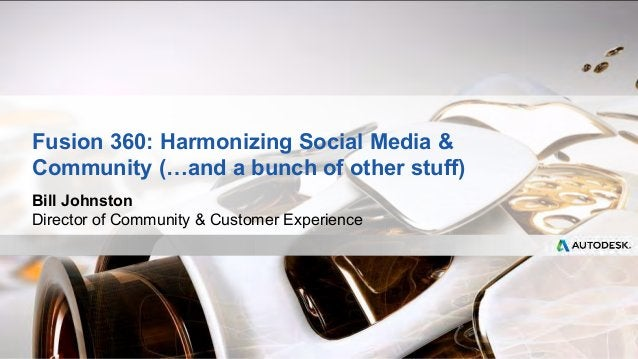 Fusion 360: Harmonizing Social Media   Community (…and a bunch of other stuff)  Bill Johnston  Director of Community  Cust...