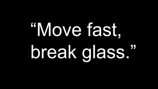 """""""Move fast,  break glass."""""""