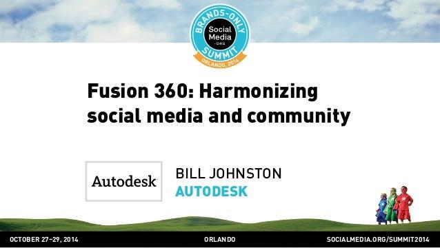 Fusion 360: Harmonizing  social media and community  BILL JOHNSTON  AUTODESK  OCTOBER 2729, 2014 ORLANDO SOCIALMEDIA.ORG/S...