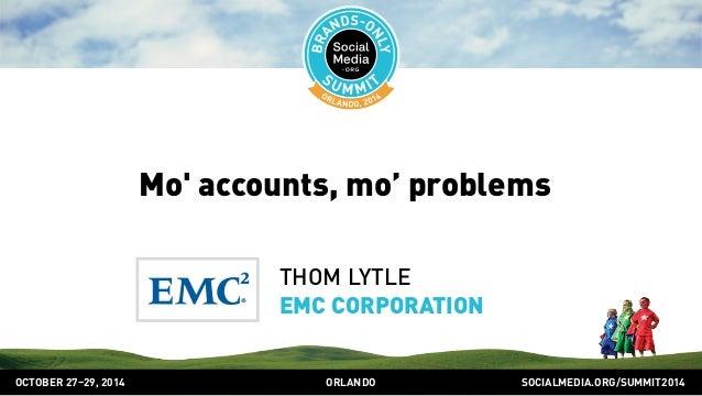 Mo' accounts, mo' problems  THOM LYTLE  EMC CORPORATION  OCTOBER 2729, 2014 ORLANDO SOCIALMEDIA.ORG/SUMMIT2014