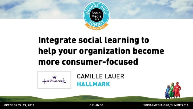 Integrate social learning to  help your organization become  more consumer-focused  CAMILLE LAUER  HALLMARK  OCTOBER 2729,...