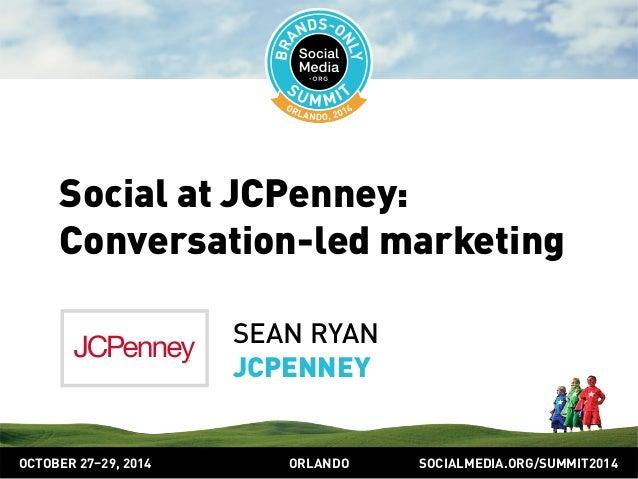 Social at JCPenney:  Conversation-led marketing  SEAN RYAN  JCPENNEY  OCTOBER 2729, 2014 ORLANDO SOCIALMEDIA.ORG/SUMMIT201...