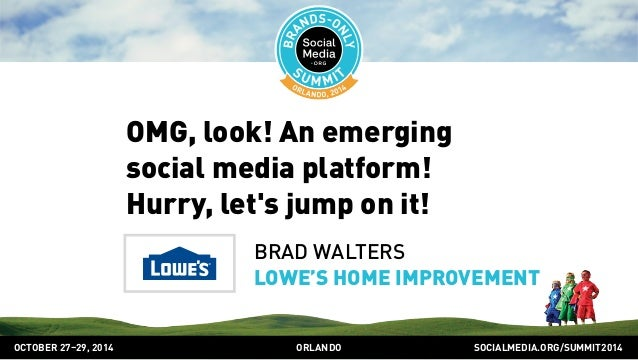 OMG, look! An emerging  social media platform!  Hurry, let's jump on it!  BRAD WALTERS  LOWE'S HOME IMPROVEMENT  OCTOBER 2...