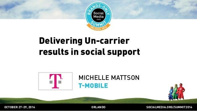 Delivering Un-carrier  results in social support  MICHELLE MATTSON  TMOBILE  OCTOBER 2729, 2014 ORLANDO SOCIALMEDIA.ORG/SU...