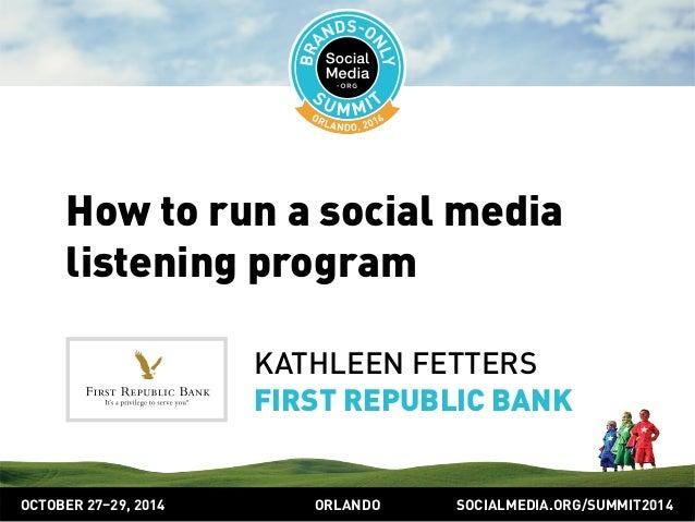 How to run a social media  listening program  KATHLEEN FETTERS  FIRST REPUBLIC BANK  OCTOBER 2729, 2014 ORLANDO SOCIALMEDI...