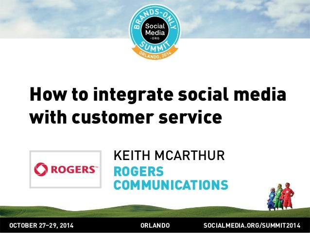 How to integrate social media  with customer service  KEITH MCARTHUR  ROGERS  COMMUNICATIONS  OCTOBER 2729, 2014 ORLANDO S...