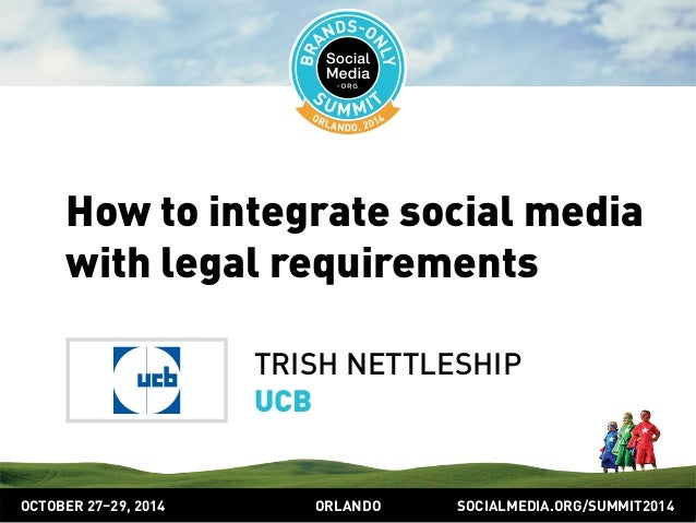 SOCIALMEDIA.ORG/SUMMIT2014ORLANDOOCTOBER 27–29, 2014 How to integrate social media with legal requirements TRISH NETTLESHI...
