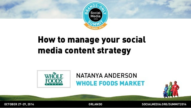 How to manage your social  media content strategy  NATANYA ANDERSON  WHOLE FOODS MARKET  OCTOBER 2729, 2014 ORLANDO SOCIAL...