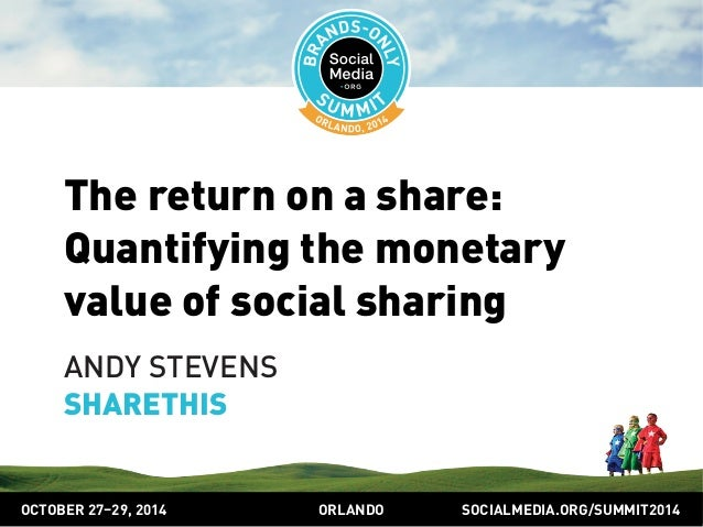 The return on a share:  Quantifying the monetary  value of social sharing  ANDY STEVENS  SHARETHIS  OCTOBER 2729, 2014 ORL...