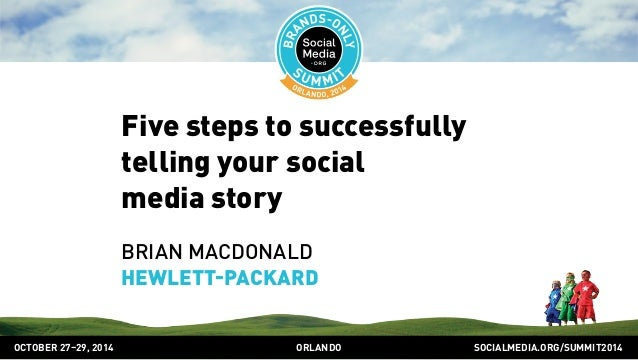 Five steps to successfully  telling your social  media story  BRIAN MACDONALD  HEWLETTPACKARD  OCTOBER 2729, 2014 ORLANDO ...