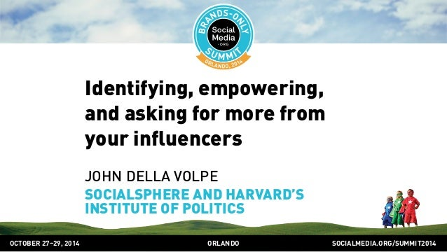 Identifying, empowering,  and asking for more from  your influencers  JOHN DELLA VOLPE  SOCIALSPHERE AND HARVARD'S  INSTIT...