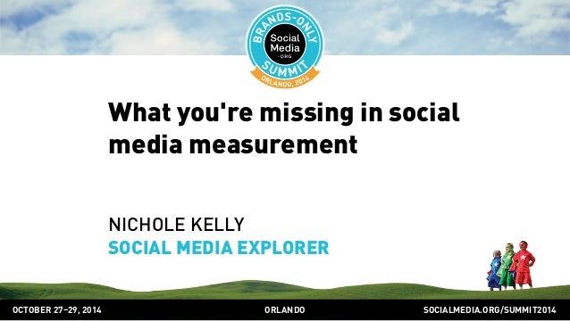What you're missing in social  media measurement  NICHOLE KELLY  SOCIAL MEDIA EXPLORER  OCTOBER 2729, 2014 ORLANDO SOCIALM...