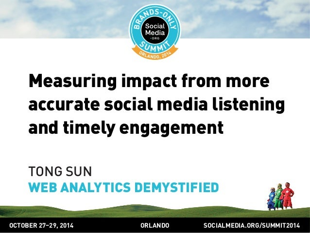 Measuring impact from more  accurate social media listening  and timely engagement  TONG SUN  WEB ANALYTICS DEMYSTIFIED  O...