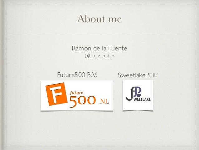 About me Ramon de la Fuente Future500 B.V. @f_u_e_n_t_e SweetlakePHP