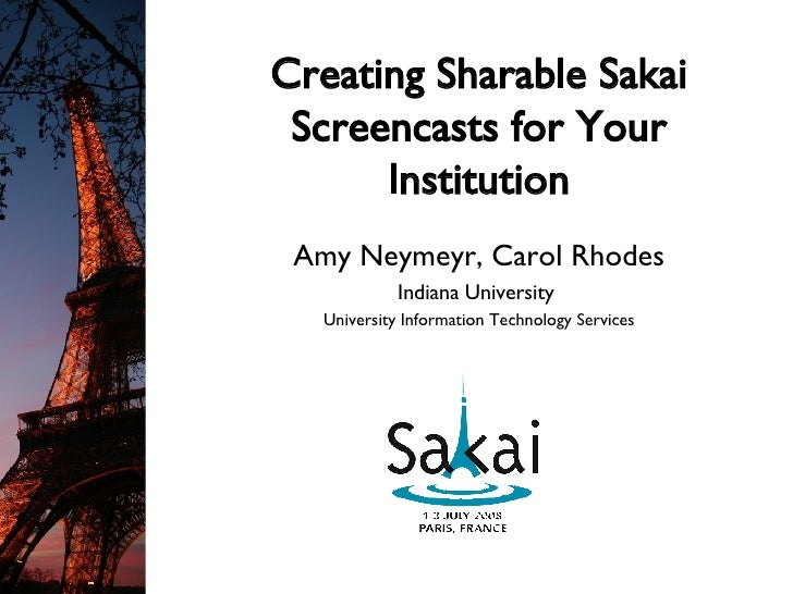 Creating Sharable Sakai Screencasts for Your Institution Amy Neymeyr, Carol Rhodes Indiana University  University Informat...