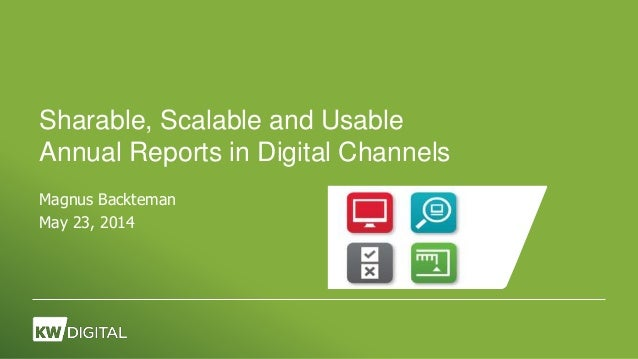Sharable, Scalable and Usable Annual Reports in Digital Channels Magnus Backteman May 23, 2014
