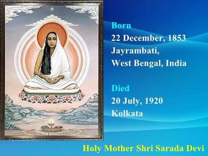 Holy Mother Shri Sarada Devi Born  22 December, 1853  Jayrambati,  West Bengal, India  Died   20 July, 1920  Kolkata