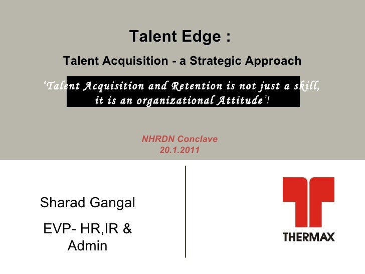 Talent Edge :  Talent Acquisition - a Strategic Approach NHRDN Conclave 20.1.2011 Sharad Gangal EVP- HR,IR & Admin ' Talen...