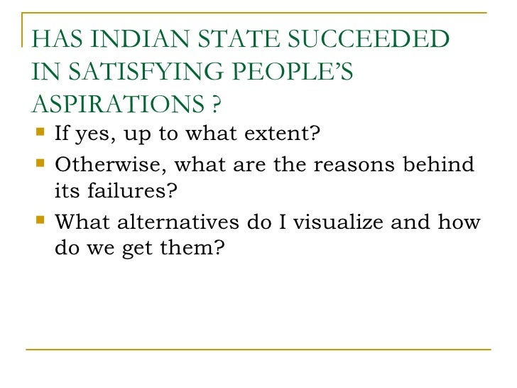 HAS INDIAN STATE SUCCEEDEDIN SATISFYING PEOPLE'SASPIRATIONS ?   If yes, up to what extent?   Otherwise, what are the rea...