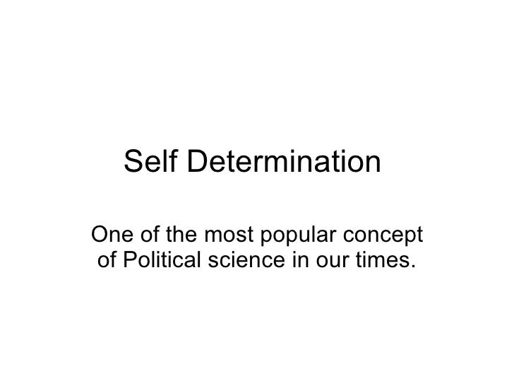 Self Determination  One of the most popular concept of Political science in our times.