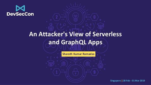 Singapore | 28 Feb - 01 Mar 2019 An Attacker's View of Serverless and GraphQL Apps Sharath Kumar Ramadas
