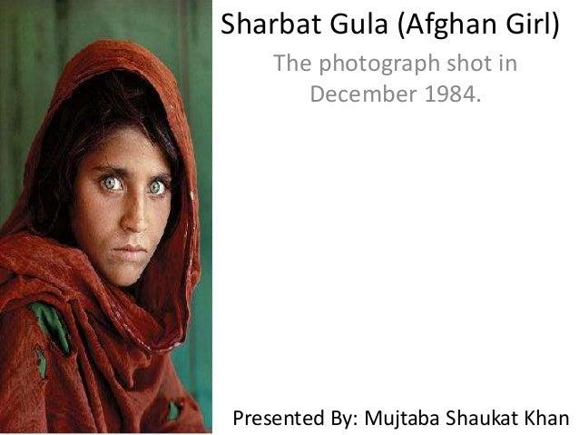 Sharbat Gula (Afghan Girl) The photograph shot in December 1984. Presented By: Mujtaba Shaukat Khan