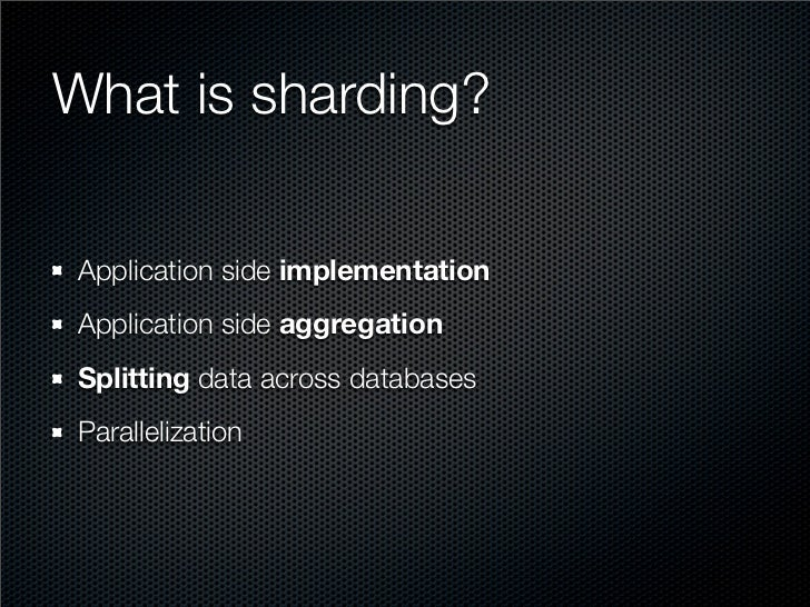 What is sharding?  Application side implementation Application side aggregation Splitting data across databases Paralleliz...