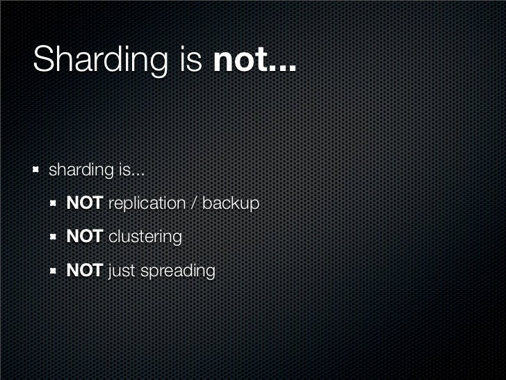 Sharding is not...   sharding is...    NOT replication / backup    NOT clustering    NOT just spreading