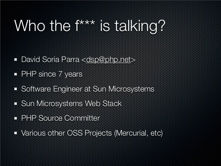 Who the f*** is talking?  David Soria Parra <dsp@php.net>  PHP since 7 years  Software Engineer at Sun Microsystems  Sun M...