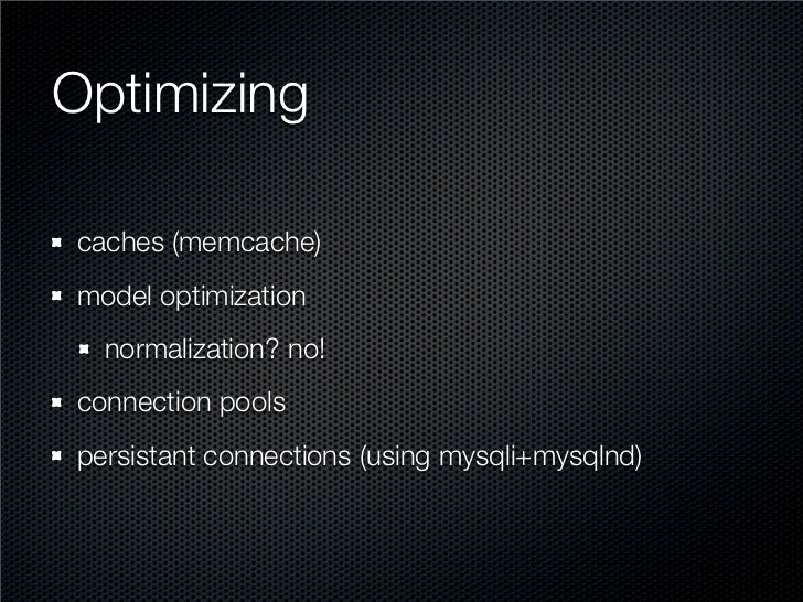 Optimizing  caches (memcache) model optimization   normalization? no! connection pools persistant connections (using mysql...