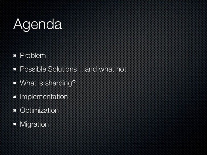 Agenda Problem Possible Solutions ...and what not What is sharding? Implementation Optimization Migration