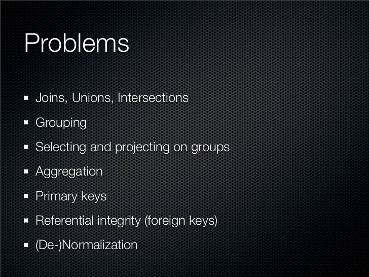 Problems Joins, Unions, Intersections Grouping Selecting and projecting on groups Aggregation Primary keys Referential int...
