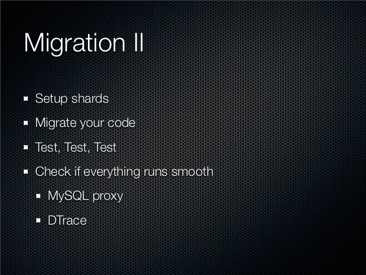 Migration II  Setup shards  Migrate your code  Test, Test, Test  Check if everything runs smooth    MySQL proxy    DTrace
